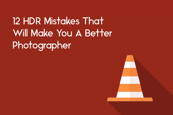 hdr mistakes that will make you a better photographer
