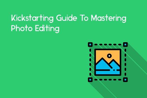 The Kickstarting Guide To Mastering Photo Editing For Beginners