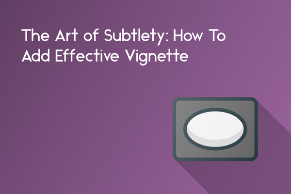 the art of subtlety how to add vignette in photoshop and lightroom