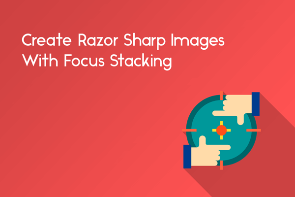 create razor sharp images with focus stacking