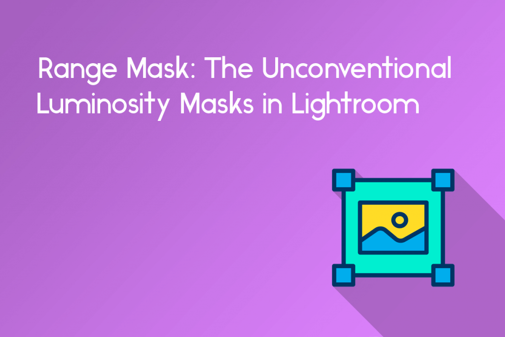range mask: the unconventional luminosity masks in lightroom