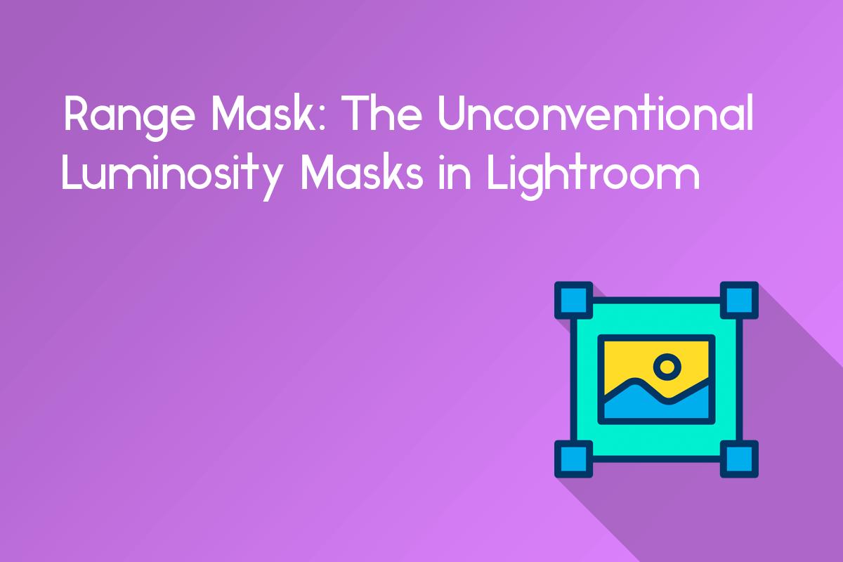 range mask: the unconventional luminosity masks in lightroom